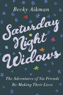 Saturday Night Widows: The Adventures of Six Friends Remaking Their Lives Cover Image