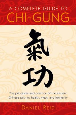 A Complete Guide to Chi-Gung: The Principles and Practice of the Ancient Chinese Path to Health, Vigor, and Longevity Cover Image