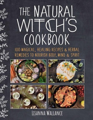 The Natural Witch's Cookbook: 100 Magical, Healing Recipes & Herbal Remedies to Nourish Body, Mind & Spirit Cover Image