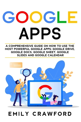 Google Apps: A comprehensive guide on how to use the most powerful Google Apps: Google Drive, Google Docs, Google Sheet, Google Sli Cover Image