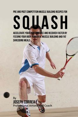 Pre and Post Competition Muscle Building Recipes for Squash: Accelerate your performance and recover faster by feeding your body powerful muscle build Cover Image