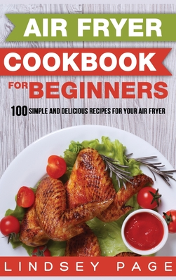 Air Fryer Cookbook for Beginners: 100 Simple and Delicious Recipes for Your Air Fryer (Hardcover) Cover Image
