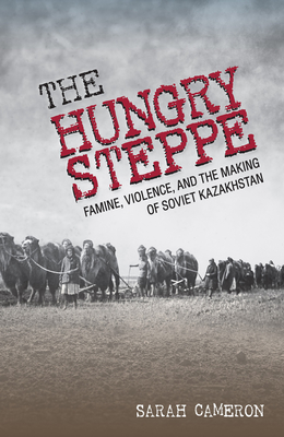 Hungry Steppe: Famine, Violence, and the Making of Soviet Kazakhstan Cover Image