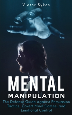 Mental Manipulation: The Defense Guide Against Persuasion Tactics, Covert Mind Games, and Emotional Control Cover Image