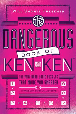 Will Shortz Presents The Dangerous Book of KenKen: 100 Very Hard Logic Puzzles That Make You Smarter Cover Image