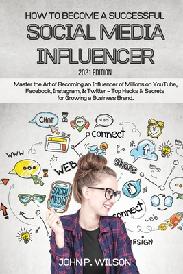 How to Become a Successful Social Media Influencer: Master the Art of Becoming an Influencer of Millions on YouTube, Facebook, Instagram, & Twitter - Cover Image