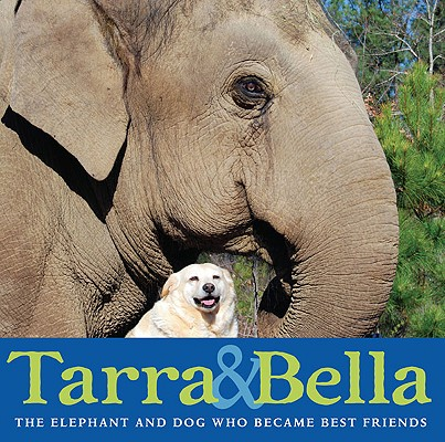 Tarra & Bella: The Elephant and Dog Who Became Best Friends Cover Image