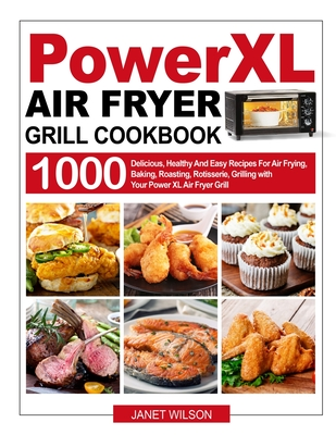Power XL Air Fryer Grill Cookbook: 1000 Delicious, Healthy And Easy Recipes For Air Frying, Baking, Roasting, Rotisserie, Grilling with Your Power XL Cover Image