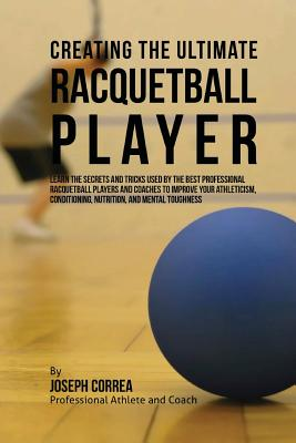 Creating the Ultimate Racquetball Player: Learn the Secrets and Tricks Used by the Best Professional Racquetball Players and Coaches to Improve Your A Cover Image