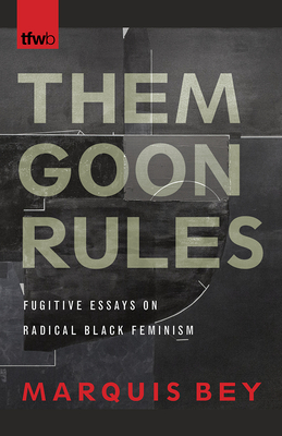 Them Goon Rules: Fugitive Essays on Radical Black Feminism (The Feminist Wire Books) Cover Image