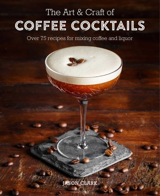 The Art & Craft of Coffee Cocktails: Over 80 recipes for mixing coffee and liquor Cover Image