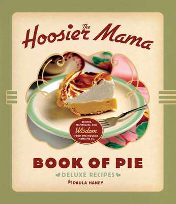 The Hoosier Mama Book of Pie: Recipes, Techniques, and Wisdom from the Hoosier Mama Pie Company Cover Image