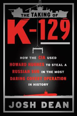 The Taking of K-129: How the CIA Used Howard Hughes to Steal a Russian Sub in the Most Daring Covert Operation in History Cover Image