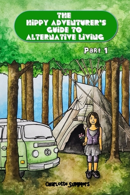 The Hippy Adventurer's Guide to Alternative Living: Part One - Where to Live - Advice and Ideas for Hippie Travellers, Off Grid Diggers and Dreamers S Cover Image