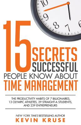 15 Secrets Successful People Know About Time Management: The Productivity Habits of 7 Billionaires, 13 Olympic Athletes, 29 Straight-A Students, and 2 Cover Image