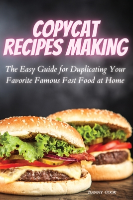 Copycat Recipes Making: The Easy Guide for Duplicating Your Favorite Famous Fast Foods at Home Cover Image