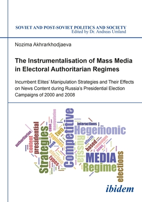The Instrumentalisation of Mass Media in Electoral Authoritarian Regimes: Evidence from Russia's Presidential Election Campaigns of 2000 and 2008 (Soviet and Post-Soviet Politics and Society) Cover Image