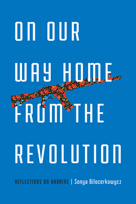 On Our Way Home from the Revolution: Reflections on Ukraine (21st Century Essays) Cover Image
