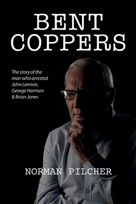 Bent Coppers: The Story of The Man Who Arrested John Lennon, George Harrison and Brian Jones Cover Image