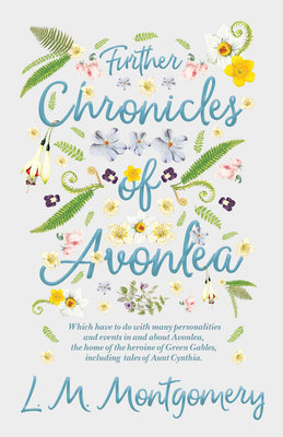 Further Chronicles of Avonlea - Which Have To Do With Many Personalities And Events In And About Avonlea, The Home Of The Heroine Of Green Gables, Inc Cover Image