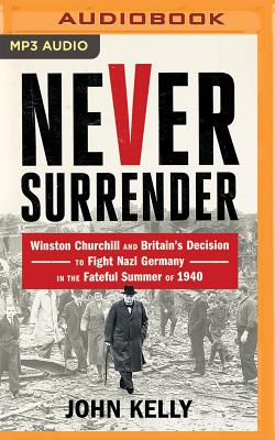 Never Surrender: Winston Churchill and Britain's Decision to Fight Nazi Germany in the Fateful Summer of 1940 Cover Image