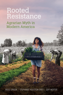 Rooted Resistance: Agrarian Myth in Modern America (Food and Foodways) Cover Image