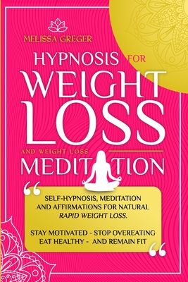 Hypnosis for Weight Loss And Weight Loss Meditation: Self-Hypnosis, Meditation and Affirmations for Natural Rapid Weight Loss. Stay Motivated, Stop Ov Cover Image