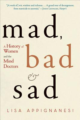 Mad, Bad, and Sad: A History of Women and the Mind Doctors Cover Image