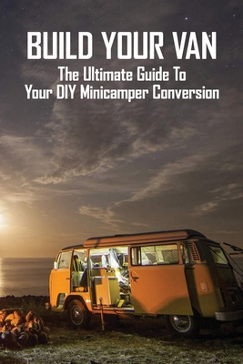 Build Your Van: The Ultimate Guide To Your DIY Minicamper Conversion: Car Customization Cover Image
