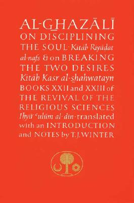 Al-Ghazali on Disciplining the Soul & on Breaking the Two Desires: Books XXII and XXIII of the Revival of the Religious Sciences Cover Image