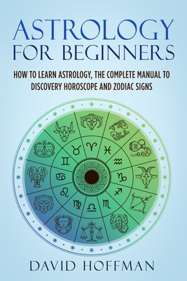 Astrology for Beginners: How to Learn Astrology, the Complete Manual to Discovery Horoscope and Zodiac Signs Cover Image