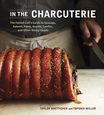 In The Charcuterie: The Fatted Calf's Guide to Making Sausage, Salumi, Pates, Roasts, Confits, and Other Meaty Goods [A Cookbook] Cover Image