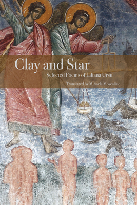 Clay and Star: Selected Poems of Liliana Ursu: Selected Poems of Liliana Ursu Translated by Mihaela Moscaliuc Cover Image