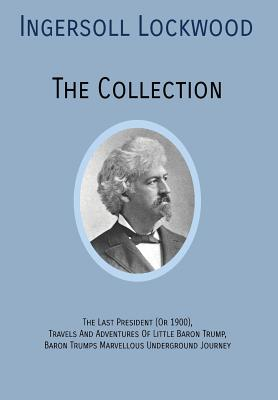 INGERSOLL LOCKWOOD The Collection: The Last President (Or 1900), Travels And Adventures Of Little Baron Trump, Baron Trumps? Marvellous Underground Jo Cover Image
