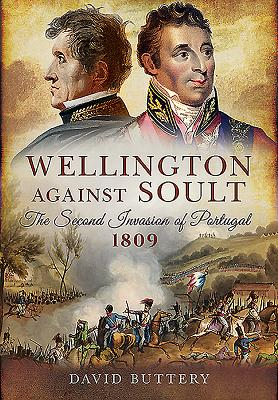 Wellington Against Soult: The Second Invasion of Portugal 1809 Cover Image