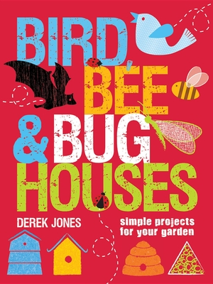 Bird, Bee & Bug Houses: Simple Projects for Your Garden Cover Image