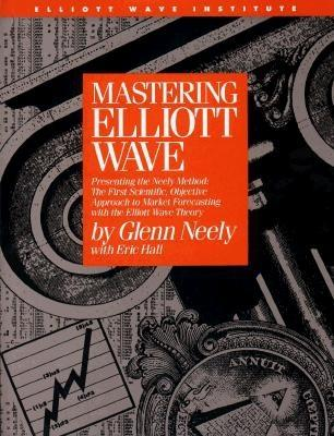 Mastering Elliott Wave: Presenting the Neely Method: The First Scientific, Objective Approach to Market Forecasting with the Elliott Wave Theo Cover Image