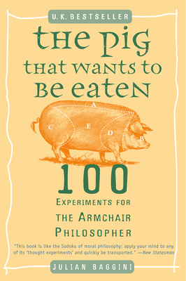 The Pig That Wants to Be Eaten: 100 Experiments for the Armchair Philosopher Cover Image