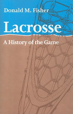 Lacrosse: A History of the Game Cover Image