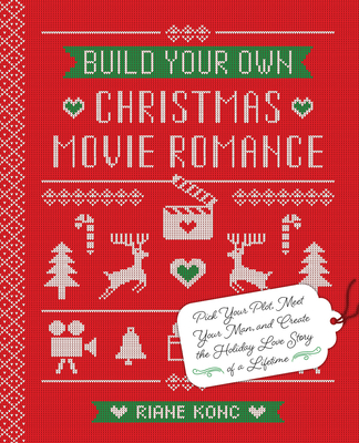 Build Your Own Christmas Movie Romance: Pick Your Plot, Meet Your Man, and Create the Holiday Love Story of a Lifetime Cover Image