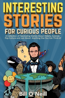 Interesting Stories For Curious People: A Collection of Fascinating Stories About History, Science, Pop Culture and Just About Anything Else You Can T Cover Image