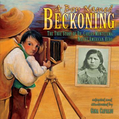 A Boy Named Beckoning: The True Story of Dr. Carlos Montezuma, Native American Hero (Exceptional Social Studies Titles for Intermediate Grades) Cover Image