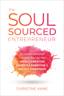 The Soul-Sourced Entrepreneur: An Unconventional Success Plan for the Highly Creative, Secretly Sensitive, and Wildly Ambitious Cover Image