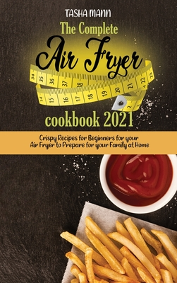 The Complete Air Fryer cookbook 2021: Crispy Recipes for Beginners for your Air Fryer to Prepare for your Family at Home Cover Image