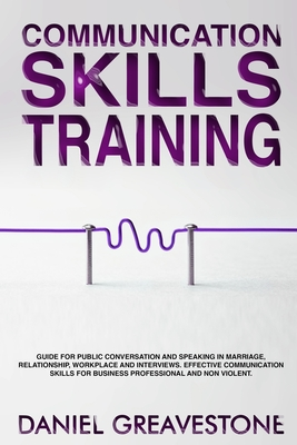 Communication Skills Training: Guide for Public Conversation and Speaking in Marriage, Relationship, Workplace and Interviews. Effective Communicatio Cover Image