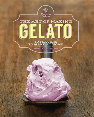 The Art of Making Gelato: 50 Flavors to Make at Home Cover Image