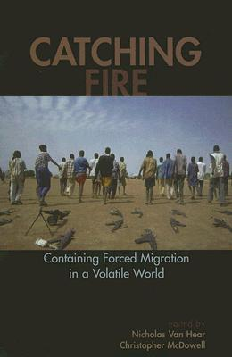 Catching Fire: Containing Forced Migration in a Volatile World (Program in Migration and Refugee Studies) Cover Image