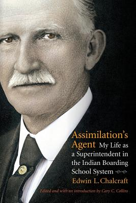 Assimilation's Agent: My Life as a Superintendent in the Indian Boarding School System Cary C. Collins, Edwin L. Chalcraft