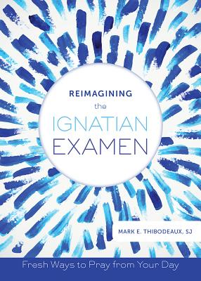 Reimagining the Ignatian Examen: Fresh Ways to Pray from Your Day Cover Image
