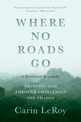 Where No Roads Go: Trusting God through Challenges and Change (A Devotional Biography) Cover Image